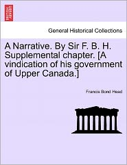 A Narrative. By Sir F. B. H. Supplemental Chapter. [A Vindication Of His Government Of Upper Canada.] - Francis Bond Head