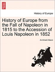 History Of Europe From The Fall Of Napoleon In 1815 To The Accession Of Louis Napoleon In 1852 - Archibald Alison