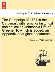 The Campaign Of 1781 In The Carolinas; With Remarks Historical And Critical On Johnson's Life Of Greene. To Which Is Added, An Appendix Of Original Documents - Henry Lee, William Johnson