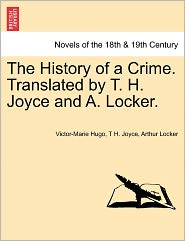 The History Of A Crime. Translated By T. H. Joyce And A. Locker. - Victor Hugo, T. H. Joyce, Arthur Locker