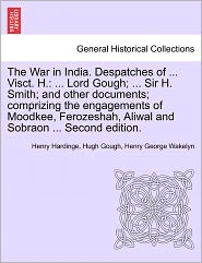 The War In India. Despatches Of ... Visct. H. - Henry Hardinge, Hugh Gough, Henry George Wakelyn