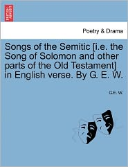 Songs Of The Semitic [I.E. The Song Of Solomon And Other Parts Of The Old Testament] In English Verse. By G.E.W. - G.E.W.