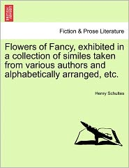 Flowers Of Fancy, Exhibited In A Collection Of Similes Taken From Various Authors And Alphabetically Arranged, Etc. - Henry Schultes
