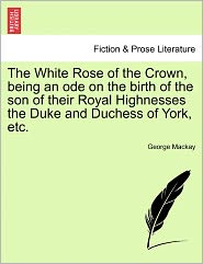 The White Rose Of The Crown, Being An Ode On The Birth Of The Son Of Their Royal Highnesses The Duke And Duchess Of York, Etc. - George Mackay