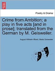Crime From Ambition; A Play In Five Acts [And In Prose]; Translated From The German By M. Geisweiler. - August Wilhelm Iffland, Maria Geisweiler
