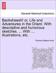 Backsheesh! Or, Life And Adventures In The Orient. With Descriptive And Humorous Sketches. ... With ... Illustrations, Etc. - Thomas Wallace Knox