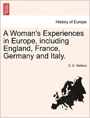A Woman's Experiences In Europe, Including England, France, Germany And Italy. - E. D. Wallace