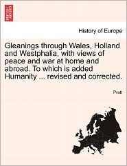 Gleanings through Wales, Holland and Westphalia, with views of peace and war at home and abroad. To which is added Humanity. revised and corrected.