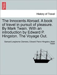 The Innocents Abroad. A Book Of Travel In Pursuit Of Pleasure. By Mark Twain. With An Introduction By Edward P. Hingston. The Voyage Out. - Samuel Langhorne Clemens, Mark Twain, Edward Peron Hingston