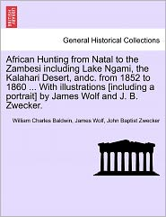 African Hunting From Natal To The Zambesi Including Lake Ngami, The Kalahari Desert, Andc. From 1852 To 1860. With Illustrations [Including A Portrait] By James Wolf And J.B. Zwecker. - William Charles Baldwin, James Wolf, John Baptist Zwecker