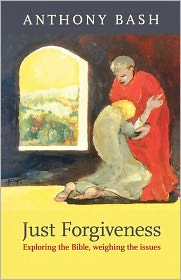 Just Forgiveness - Exploring The Bible, Weighing The Issues - Anthony Bash