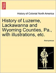 History of Luzerne, Lackawanna and Wyoming Counties, Pa., with illustrations, etc. - Anonymous