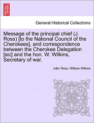 Message Of The Principal Chief (J. Ross) [To The National Council Of The Cherokees], And Correspondence Between The Cherokee Delegation [Sic] And The Hon. W. Wilkins, Secretary Of War. - John Ross, William Wilkins