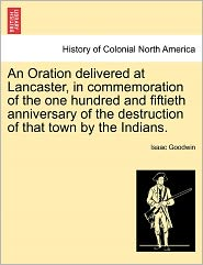 An Oration Delivered At Lancaster, In Commemoration Of The One Hundred And Fiftieth Anniversary Of The Destruction Of That Town By The Indians. - Isaac Goodwin