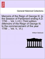 Memoirs Of The Reign Of George Iii. To The Session Of Parliament Ending A.D. 1793 ... Vol. I.(-Iv.) Third Edition. (Memoirs Of The Reign Of George Iii. To The Commencement Of The Year 1799 ... Vol. V., Vi.) - William Belsham
