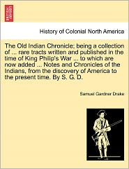 The Old Indian Chronicle; Being A Collection Of. Rare Tracts Written And Published In The Time Of King Philip's War. To Which Are Now Added. Notes And Chronicles Of The Indians, From The Discovery Of America To The Present Time. By S.G.D. - Samuel Gardner Drake