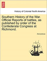 Southern History of the War. Official Reports of battles, as published by order of the Confederate Congress at Richmond. - Anonymous