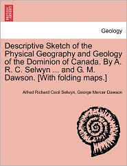 Descriptive Sketch Of The Physical Geography And Geology Of The Dominion Of Canada. By A. R. C. Selwyn ... And G. M. Dawson. [With Folding Maps.] - Alfred Richard Cecil Selwyn, George Mercer Dawson