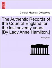 The Authentic Records of the Court of England for the last seventy years. [By Lady Anne Hamilton.] - Anonymous