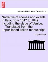 Narrative Of Scenes And Events In Italy; From 1847 To 1849, Including The Siege Of Venice. ... Translated From The Unpublished Italian Manuscript. - Guglielmo Pepe