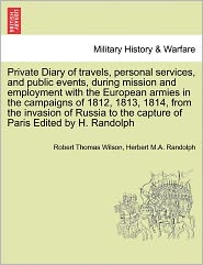Private Diary Of Travels, Personal Services, And Public Events, During Mission And Employment With The European Armies In The Campaigns Of 1812, 1813, 1814, From The Invasion Of Russia To The Capture Of Paris Edited By H. Randolph - Robert Thomas Wilson, Herbert M.A. Randolph
