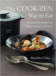 The Cook-Zen Way to Eat: Microwaving Healthy and Delicious Meals in Minutes - Machiko Chiba