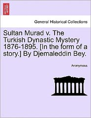 Sultan Murad v. The Turkish Dynastic Mystery 1876-1895. [In the form of a story.] By Djemaleddin Bey. - Anonymous