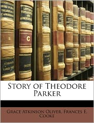 Story Of Theodore Parker - Frances E. Cooke, Grace Atkinson Oliver