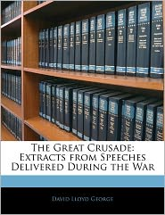 The Great Crusade: Extracts from Speeches Delivered During the War