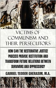 Victims Of Communism And Their Persecutors - Gabriel Teodor M.A. Gherasim