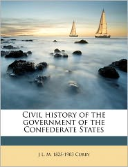 Civil History Of The Government Of The Confederate States - J L. M. 1825-1903 Curry