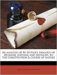 An Analysis Of Bp. Butler's Analogy Of Religion, Natural And Revealed, To The Constitution & Course Of Nature - John Posthumus Parkinson