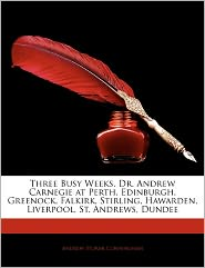 Three Busy Weeks. Dr. Andrew Carnegie At Perth, Edinburgh, Greenock, Falkirk, Stirling, Hawarden, Liverpool, St. Andrews, Dundee - Andrew Storar Cunningham