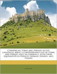 Commercial terms and phrases in five languages, being a comprehensive list of terms and phrases used in commerce, with their equivalents in French, German, Spanish, and Italian - Anonymous