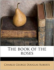 The Book Of The Roses - Charles George Douglas Roberts