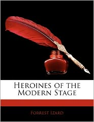 Heroines Of The Modern Stage - Forrest Izard