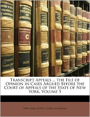 Transcript Appeals. The File Of Opinion In Cases Argued Before The Court Of Appeals Of The State Of New York, Volume 5 - New York (State). Court Of Appeals