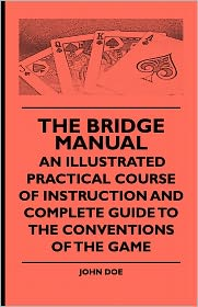 The Bridge Manual - An Illustrated Practical Course Of Instruction And Complete Guide To The Conventions Of The Game - John Doe