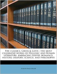 The classics, Greek & Latin: the most celebrated works of Hellenic and Roman literatvre, embracing poetry, romance, history, oratory, science, and philosophy Volume 7