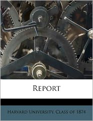 Report Volume no.5 - Created by Harvard University. Class of 1874