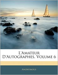 L'Amateur D'Autographes, Volume 6 - Anonymous