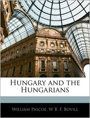 Hungary And The Hungarians - William Pascoe, W.B.F. Bovill