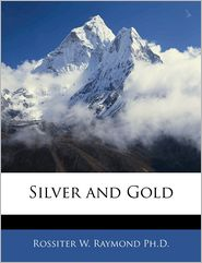 Silver And Gold - Rossiter W. Raymond