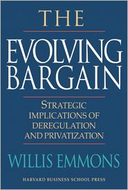 The Evolving Bargain: Strategic Implications of Deregulation and Privatization - Willis Emmons