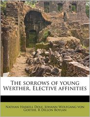 The sorrows of young Werther, Elective affinities - Johann Wolfgang von Goethe, Nathan Haskell Dole, R Dillon Boylan
