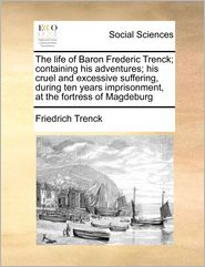 The Life Of Baron Frederic Trenck; Containing His Adventures; His Cruel And Excessive Suffering, During Ten Years Imprisonment, At The Fortress Of Magdeburg - Friedrich Freiherr Von Der Trenck