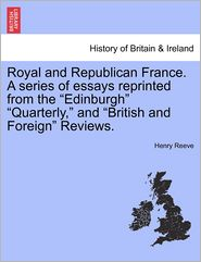Royal And Republican France. A Series Of Essays Reprinted From The Edinburgh Quarterly, And British And Foreign Reviews.