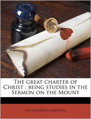 The great charter of Christ: being studies in the Sermon on the Mount - William Boyd Carpenter
