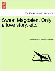 Sweet Magdalen. Only A Love Story, Etc. - Marie Flora Barbara Connor