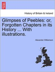Glimpses of Peebles: or, Forgotten Chapters in its History ... With illustrations. - Alexander Williamson